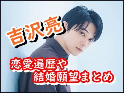 吉沢亮は結婚してる過去の一般女性との恋愛遍歴や結婚願望もまとめ!