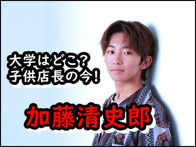 加藤清史郎はどこの大学に合格した子供店長の現在を暴露!