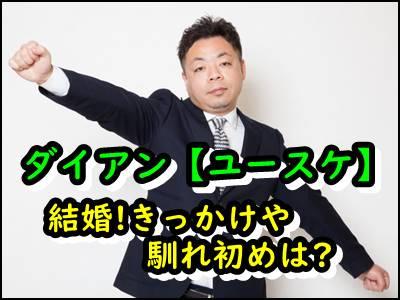 ダイアン【ユースケ】結婚のきっかけは〇〇!嫁との馴れ初めも暴露!