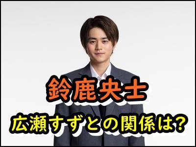 鈴鹿央士と広瀬すずの関係が意外すぎ!ブレイク俳優の誕生秘話を紹介!