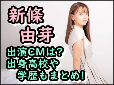 新條由芽のCMや出演番組など経歴まとめ!出身高校や学歴、本名も暴露!