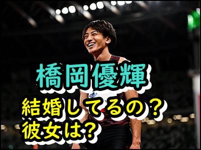 橋岡優輝は結婚してる彼女は誰イケメン選手のプライベートを暴露!