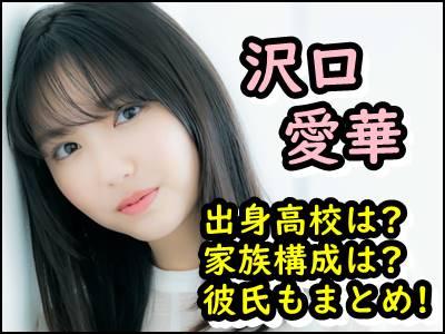 沢口愛華の出身高校や学歴は父親や母親など家族構成や彼氏もまとめ!