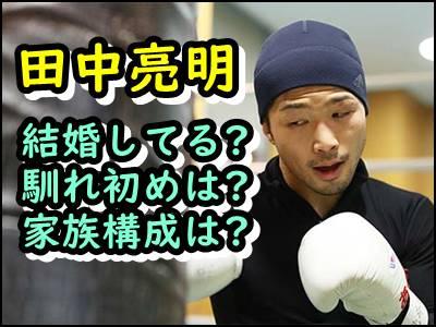 田中亮明は結婚してる妻との出会いや馴れ初めを暴露!家族構成も紹介!