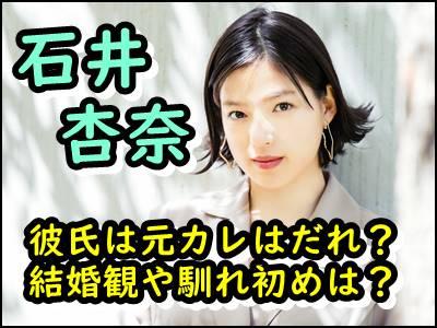 石井杏奈の熱愛彼氏は誰で馴れ初めは?元カレや結婚観まで暴露!