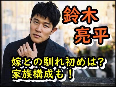 鈴木亮平と結婚した嫁との馴れ初めは子供や家族構成もまとめ!