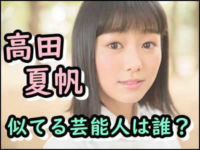 高田夏帆と似てる芸能人は誰森七菜や須田亜香里など画像を比較!